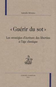 Isabelle Moreau - Guérir du sot - Les stratégies d'écriture des libertins à l'âge classique.
