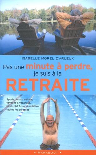 Isabelle Morel d'Arleux - Pas une minute à perdre, je suis à la retraite.