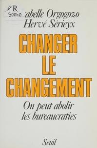Isabelle Orgogozo et Hervé Sérieyx - Changer le changement - On peut abolir les bureaucraties.