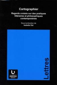 Isabelle Ost - Cartographier - Regards croisés sur des pratiques littéraires et philosophiques contemporaines.