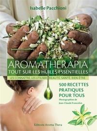 Isabelle Pacchioni - Aromathérapia, tout sur les huiles essentielles - Les connaître, les utiliser, beauté, santé, bien-être ; 500 recettes pratiques pour tous.
