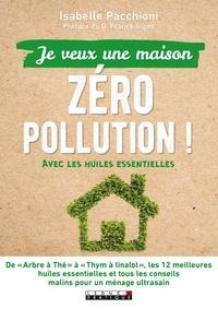 Isabelle Pacchioni - Je veux une maison zéro pollution ! - Avec les huiles essentielles.