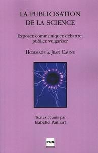 Isabelle Pailliart et Bernard Schiele - La publicisation de la science - Exposer, communiquer, débattre, publier, vulgariser.