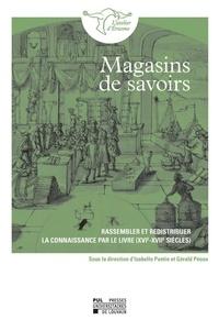 Isabelle Pantin et Gérald Péoux - Magasins de savoirs - Rassembler et redistribuer la connaissance par le livre (XVIe-XVIIe siècles).