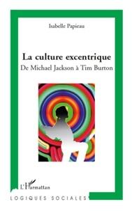 Isabelle Papieau - La culture excentrique - De Mickael Jackson à Tim Burton.