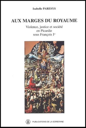 Aux marges du royaume. Violence, justice et société en Picardie sous François Ier