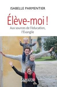 Isabelle Parmentier - Elève-moi ! - Aux sources de l'éducation, l'Evangile.