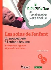 Isabelle Petit - Les soins de l'enfant, du nouveau-né à l'enfant de 6 ans - Prévention, hygiène et premiers secours.