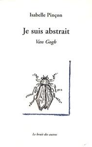 Isabelle Pinçon - Je suis abstrait - Van Gogh - Treize tableaux adressés à Théo.