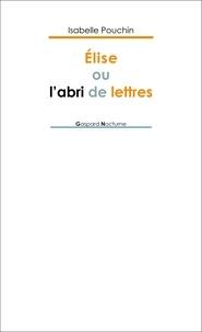 Isabelle Pouchin - Elise ou l'abri de lettres.