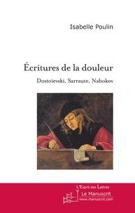 Isabelle Poulin - Ecritures de la douleur - Dostoïevski, Sarraute, Nabokov, Essai sur l'usage de la fiction.