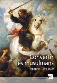 Isabelle Poutrin - La conversion forcée des musulmans - Espagne 1491-1609.