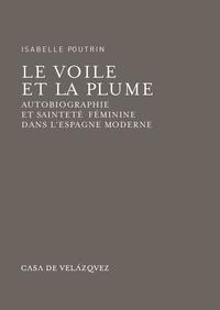 Isabelle Poutrin - Le voile et la plume - Autobiographie et sainteté féminine dans l'Espagne moderne.