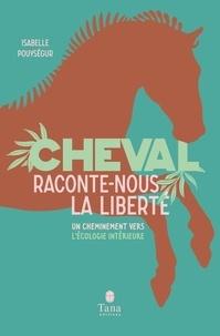 Isabelle Pouysegur - Cheval, raconte-nous la liberté - Un cheminement vers l'écologie intérieure.