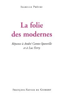 Isabelle Prêtre - La folie des modernes. - Réponse à André Comte-Sponville et à Luc Ferry.