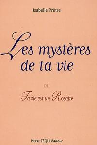 Isabelle Prêtre - Les mystères de ta vie - Ou ta vie est un Rosaire.