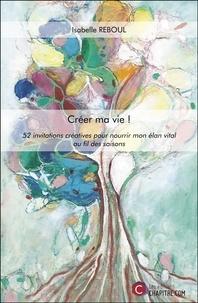Pdf télécharger des livres gratuits Créer ma vie !  - 52 invitations créatives pour nourrir mon élan vital au fil des saisons RTF in French 9791029010125 par Isabelle Reboul