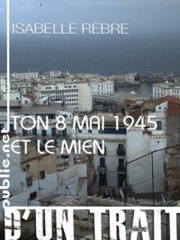 Isabelle Rebre - Ton 8 mai 1945 et le mien - deux adolescents en 1945 : l'un qui écrira Nedjma, l'autre qui ne parlera pas du Struthof.