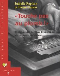 Isabelle Repiton et Pierre Cassen - Touche pas au plomb ! - Mémoire des derniers typographes de la presse parisienne.