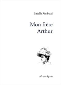 Isabelle Rimbaud - Mon frère Arthur.