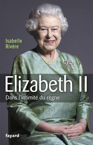 Isabelle Rivière - Elizabeth II - Dans l'intimité du règne.