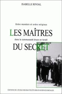 Isabelle Rivoal - Les maîtres du secret. - Ordre mondain et ordre religieux dans la communauté druze en Israël.