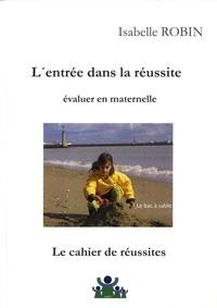 Isabelle Robin - L'entrée dans la réussite : évaluer en maternelle - Le cahier de réussites.