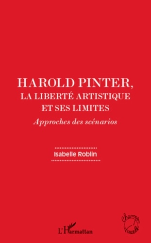 Isabelle Roblin - Harold Pinter, la liberté artistique et ses limites - Approches des scénarios.