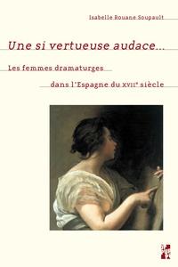 Isabelle Rouane Soupault - Une si vertueuse audace... - Les femmes dramaturges dans l'Espagne du XVIIe siècle.