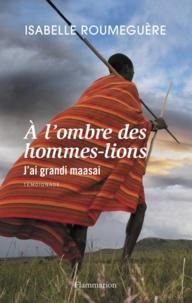 Isabelle Roumeguère - A l'ombre des hommes-lions - J'ai grandi maasai.