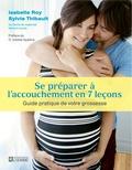 Isabelle Roy et Sylvie Thibault - Se préparer à l'accouchement en 7 leçons - Guide pratique durant votre grossesse.