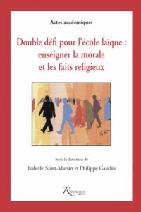 Isabelle Saint-Martin et Philippe Gaudin - Double défi pour l'école laïque - Enseigner la morale et les faits religieux.