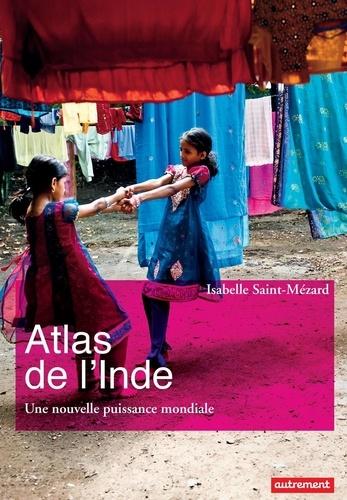 Isabelle Saint-Mézard - Atlas de l'Inde - Une nouvelle puissance mondiale.