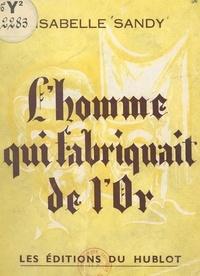 Isabelle Sandy - L'homme qui fabriquait de l'or - Ou L'histoire de Nicolas Flamel et de Dame Pernelle.
