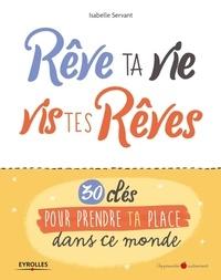Textbook pdf téléchargements gratuits Rêve ta vie, vis tes rêves !  - 30 clés pour prendre ta place dans ce monde (Litterature Francaise) par Isabelle Servant  9782212567649