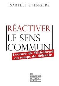 Isabelle Stengers - Réactiver le sens commun - Lecture de Whitehead en temps de débâcle.