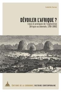 Isabelle Surun - Dévoiler l'Afrique ? - Lieux et pratiques de l'exploration (Afrique occidentale, 1780-1880).