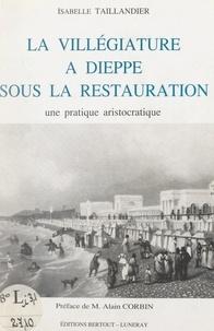 Isabelle Taillandier et Alain Corbin - La villégiature à Dieppe sous la Restauration - Une pratique aristocratique.