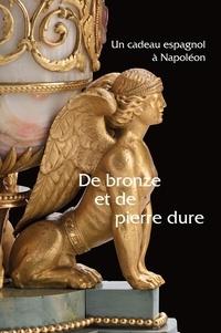 Isabelle Tamisier-Vétois et Christophe Beyeler - De bronze et de pierre dure - Un cadeau espagnol à Napoléon.