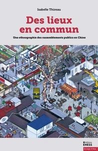 Isabelle Thireau - Des lieux en commun - Une ethnographie des rassemblements publics en Chine.