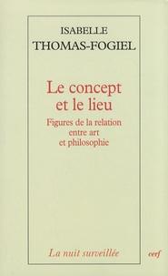 Isabelle Thomas-Fogiel - Le concept et le lieu - Figures de la relation entre art et philosophie.