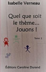 Isabelle Verneau - Quel que soit le thème... Jouons ! 2 : Quel que soit le thème... Jouons! 2 - Tome 2.
