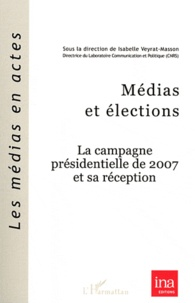 Isabelle Veyrat-Masson - Médias et élections - La campagne présidentielle de 2007 et sa réception.