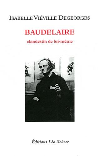 Isabelle Viéville Degeorges - Baudelaire - Clandestin de lui-même.