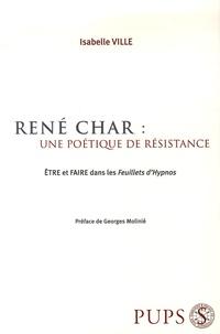 Isabelle Ville - René Char : une poétique de résistance - Etre et faire dans les Feuillets d'Hypnos.