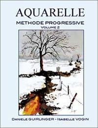 Isabelle Vogin et Danièle Guirlinger - Aquarelle - Méthode progressive Volume 2, Application des techniques à des sujets plus spécifiques ou plus complexes.