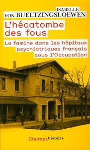 Isabelle von Bueltzingsloewen - L'hécatombe des fous - La famine dans les hôpitaux psychiatriques français sous l'Occupation.