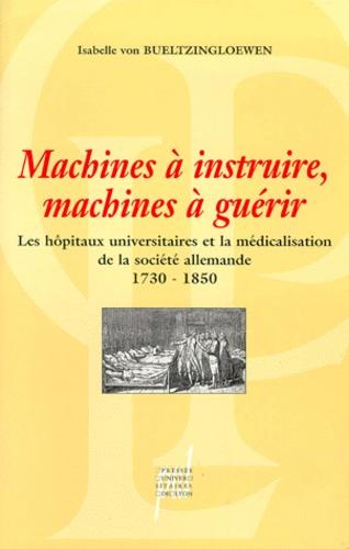 MACHINES A INSTRUIRE, MACHINES A GUERIR. Les hôpitaux universitaires et la médicalisation de la société allemande 1730-1850