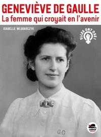 Isabelle Wlodarczyk - Geneviève de Gaulle - La femme qui croyait en l'avenir.