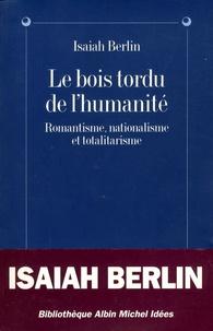 Isaiah Berlin - Le bois tordu de l'humanité - Romantisme, nationalisme et totalitarisme.